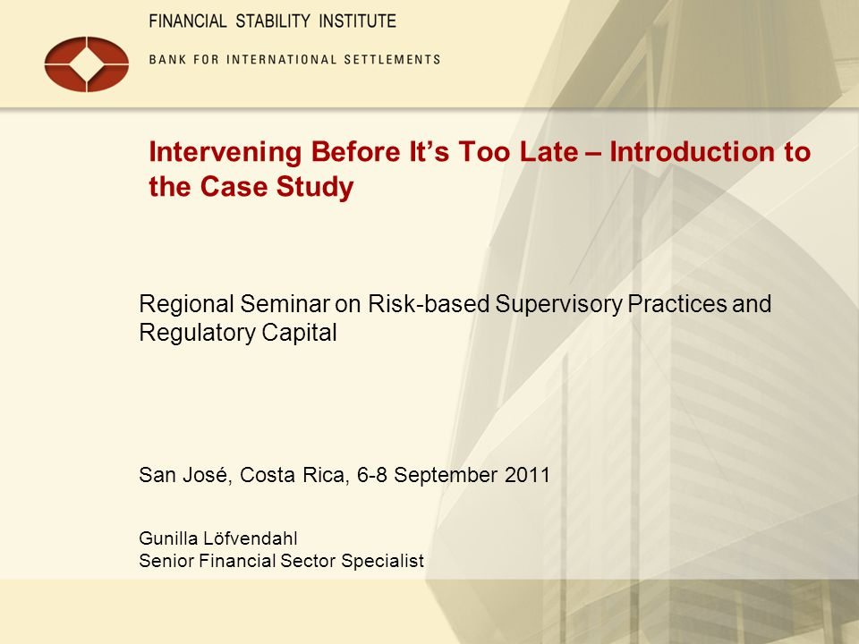 Intervening Before It's Too Late – Introduction to the Case Study Regional Seminar on Risk-based Supervisory Practices and Regulatory Capital San José