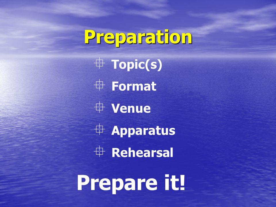 Preparation Prepare it!  Topic(s)  Format  Venue  Apparatus  Rehearsal