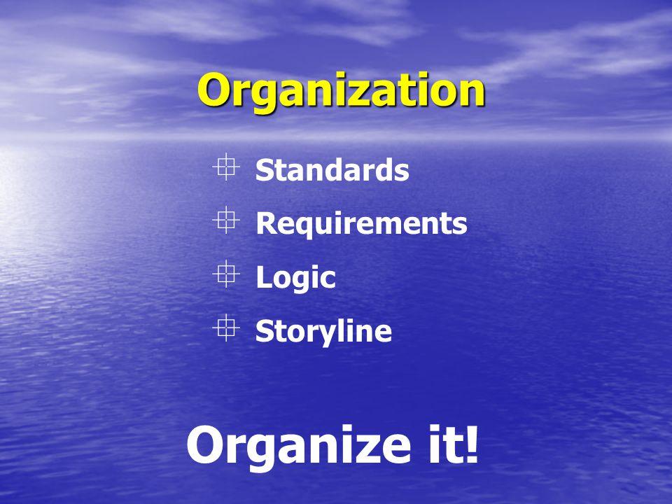 Organization Organize it!  Standards  Requirements  Logic  Storyline