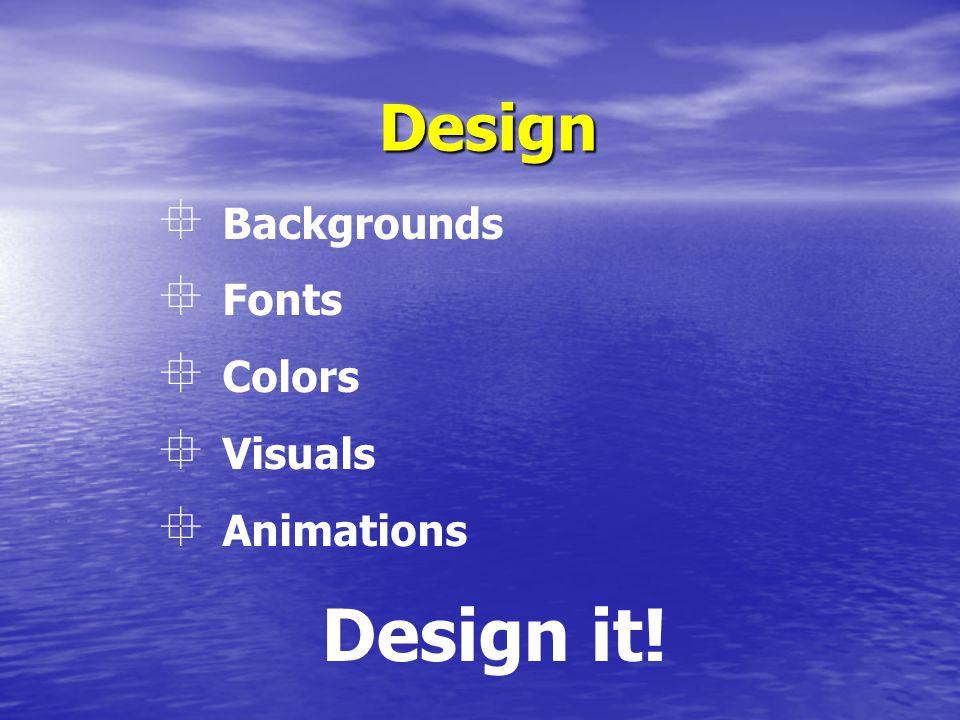 Design Design it!  Backgrounds  Fonts  Colors  Visuals  Animations