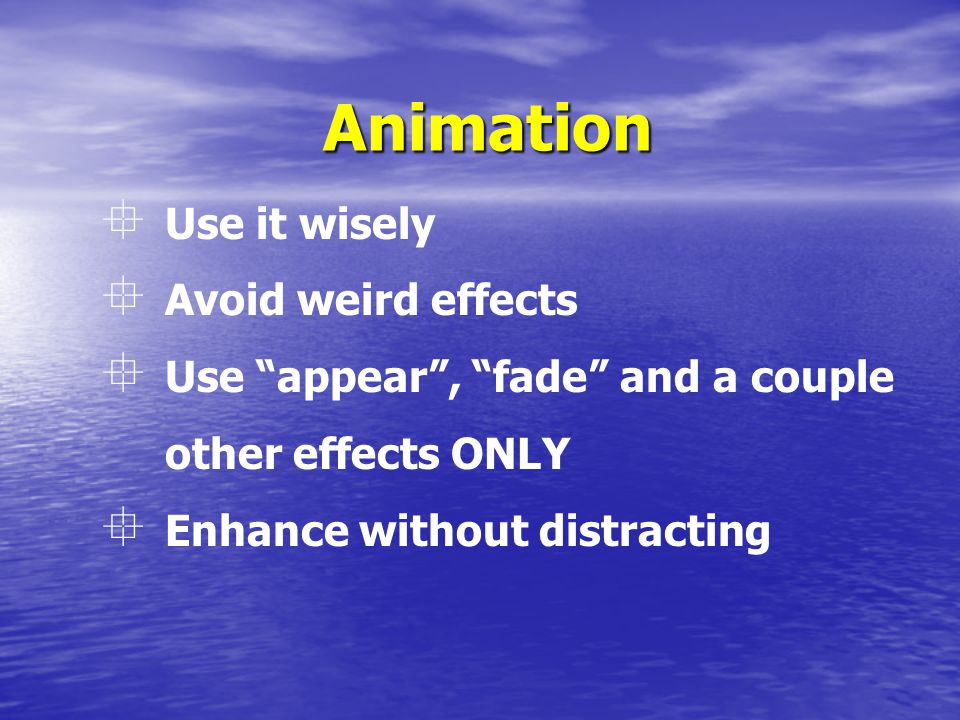 Animation  Use it wisely  Avoid weird effects  Use appear , fade and a couple other effects ONLY  Enhance without distracting