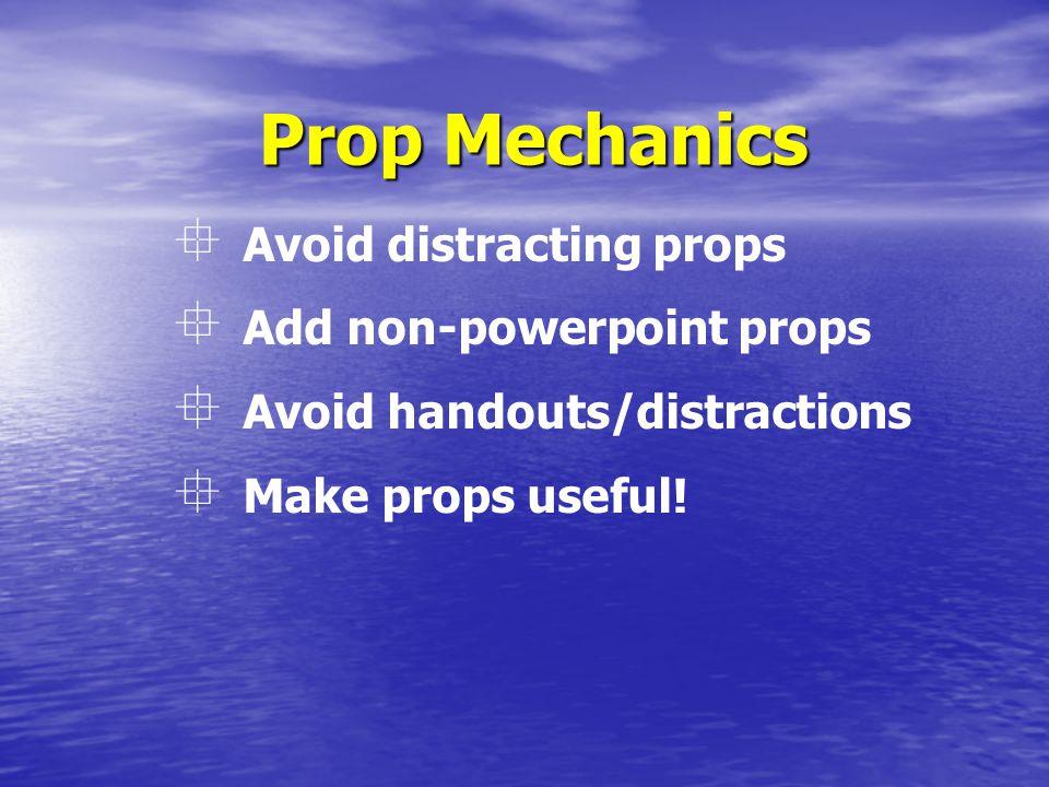 Prop Mechanics  Avoid distracting props  Add non-powerpoint props  Avoid handouts/distractions  Make props useful!