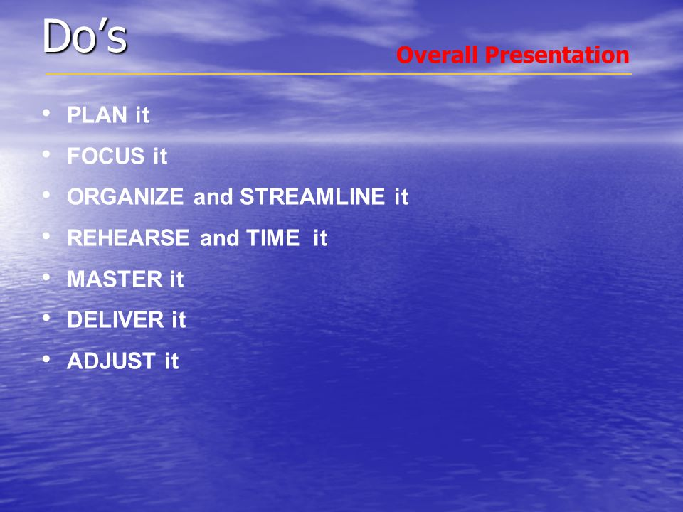 Do's PLAN it FOCUS it ORGANIZE and STREAMLINE it REHEARSE and TIME it MASTER it DELIVER it ADJUST it Overall Presentation