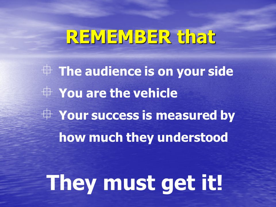 REMEMBER that  The audience is on your side  You are the vehicle  Your success is measured by how much they understood They must get it!