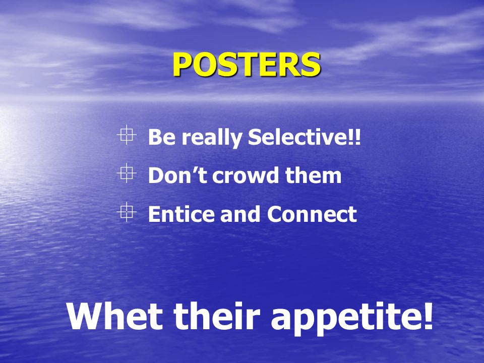 POSTERS  Be really Selective!!  Don't crowd them  Entice and Connect Whet their appetite!