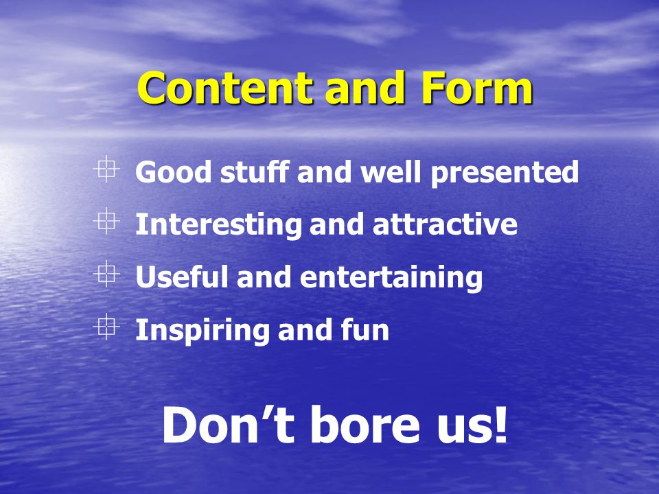 Content and Form  Good stuff and well presented  Interesting and attractive  Useful and entertaining  Inspiring and fun Don't bore us!