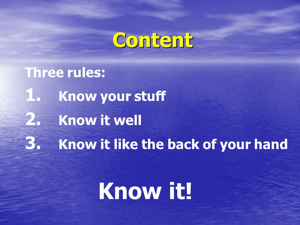 Content Three rules: 1. Know your stuff 2. Know it well 3.