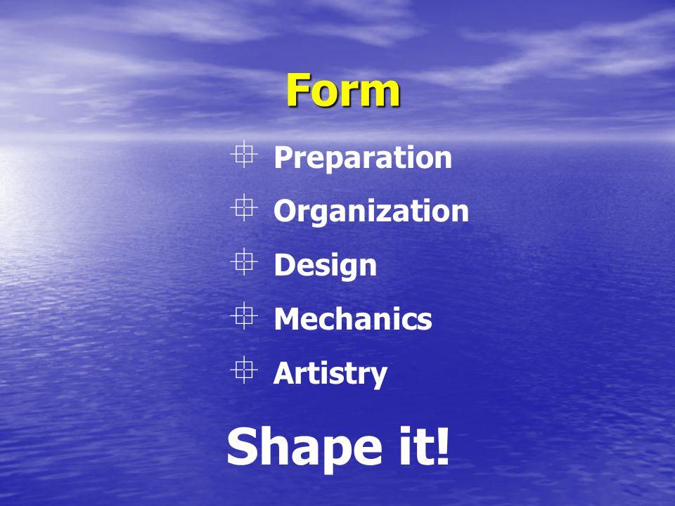 Form Shape it!  Preparation  Organization  Design  Mechanics  Artistry