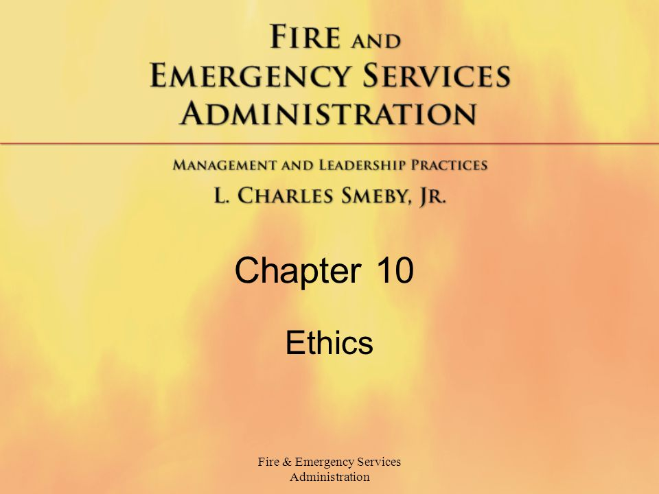 Fire & Emergency Services Administration Ethical Behavior Behavior based on a system of moral principles.
