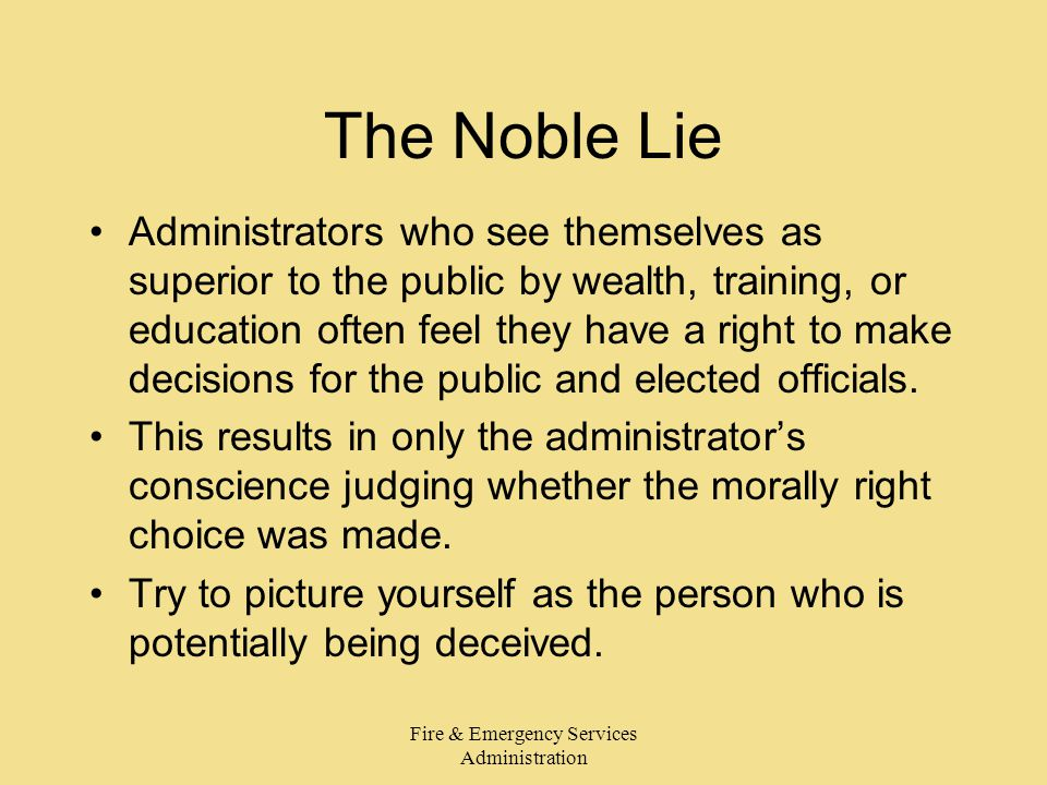 Fire & Emergency Services Administration The Noble Lie Administrators who see themselves as superior to the public by wealth, training, or education o