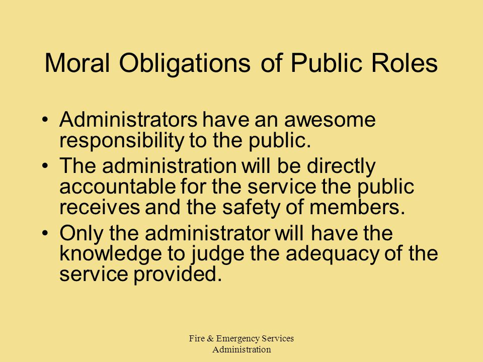 Fire & Emergency Services Administration Moral Obligations of Public Roles Administrators have an awesome responsibility to the public. The administra