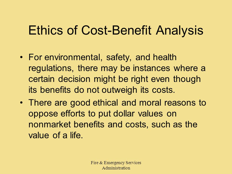 Fire & Emergency Services Administration Ethics of Cost-Benefit Analysis For environmental, safety, and health regulations, there may be instances where a certain decision might be right even though its benefits do not outweigh its costs.