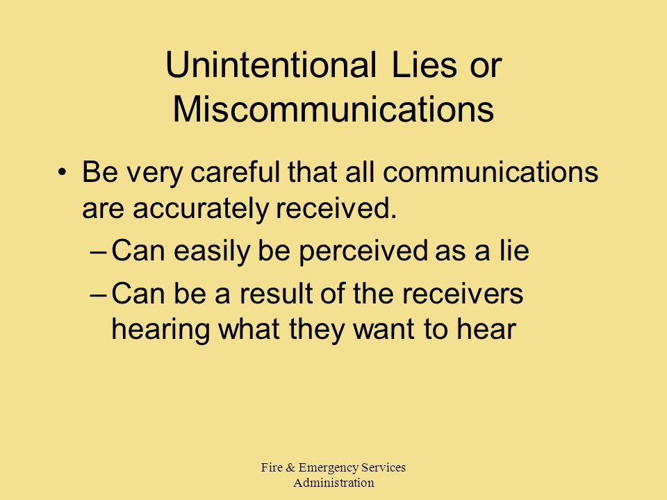 Fire & Emergency Services Administration Unintentional Lies or Miscommunications Be very careful that all communications are accurately received. –Can