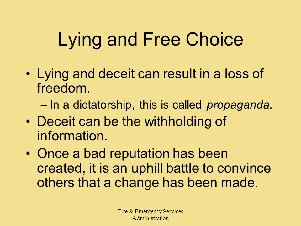 Fire & Emergency Services Administration Lying and Free Choice Lying and deceit can result in a loss of freedom. –In a dictatorship, this is called pr