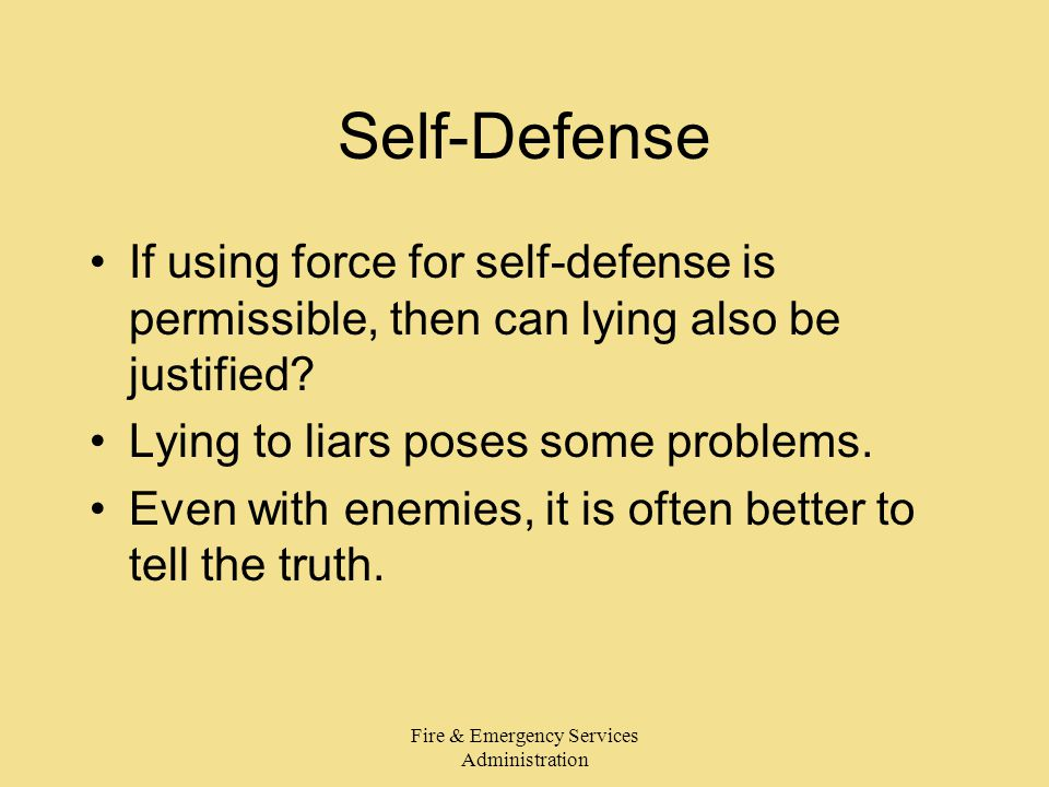 Fire & Emergency Services Administration Self-Defense If using force for self-defense is permissible, then can lying also be justified? Lying to liars