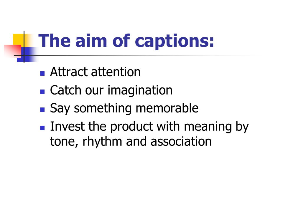 The aim of captions: Attract attention Catch our imagination Say something memorable Invest the product with meaning by tone, rhythm and association