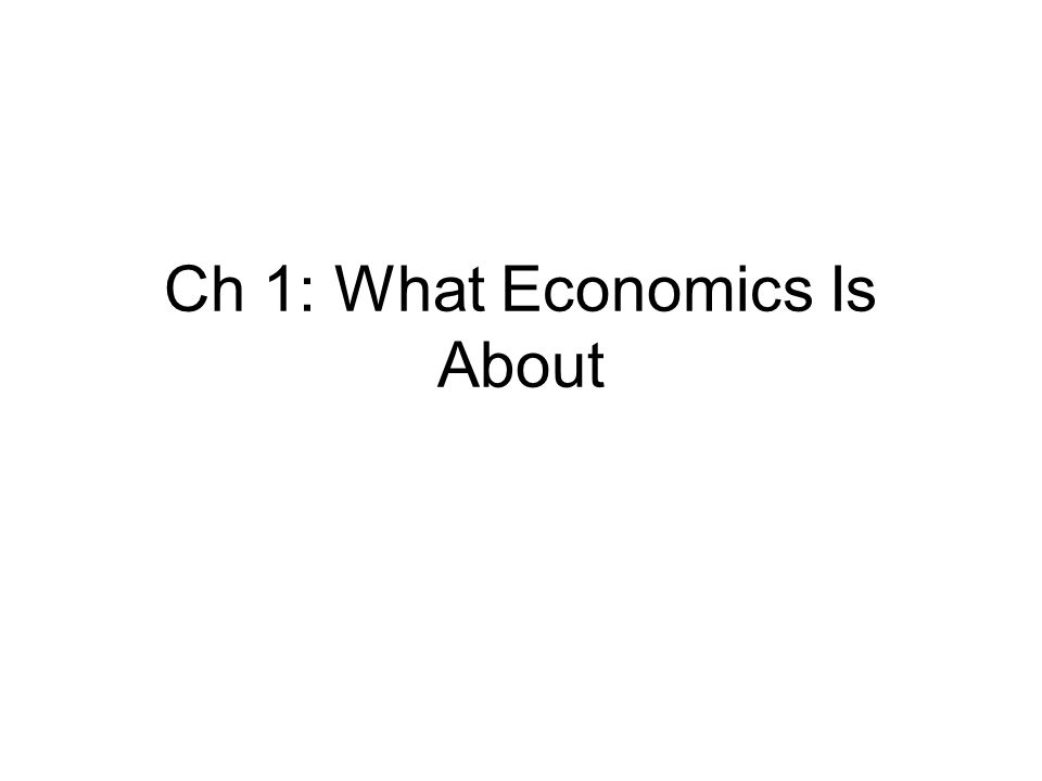 Ch 1: What Economics Is About