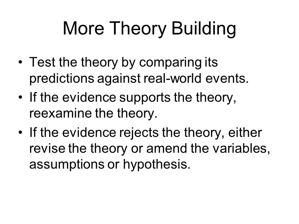 More Theory Building Test the theory by comparing its predictions against real-world events. If the evidence supports the theory, reexamine the theory