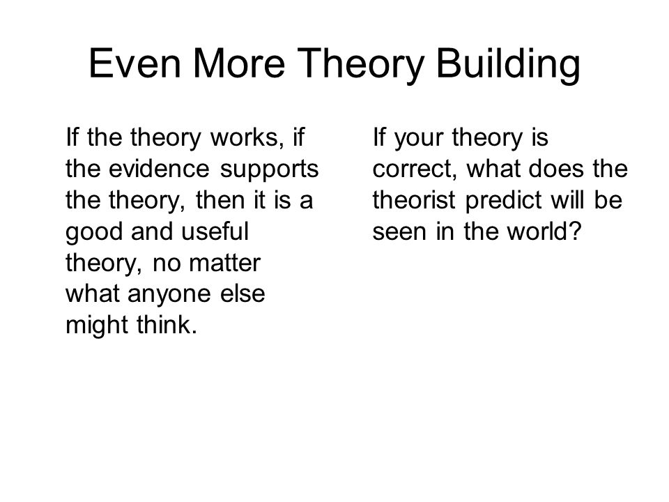Even More Theory Building If the theory works, if the evidence supports the theory, then it is a good and useful theory, no matter what anyone else mi