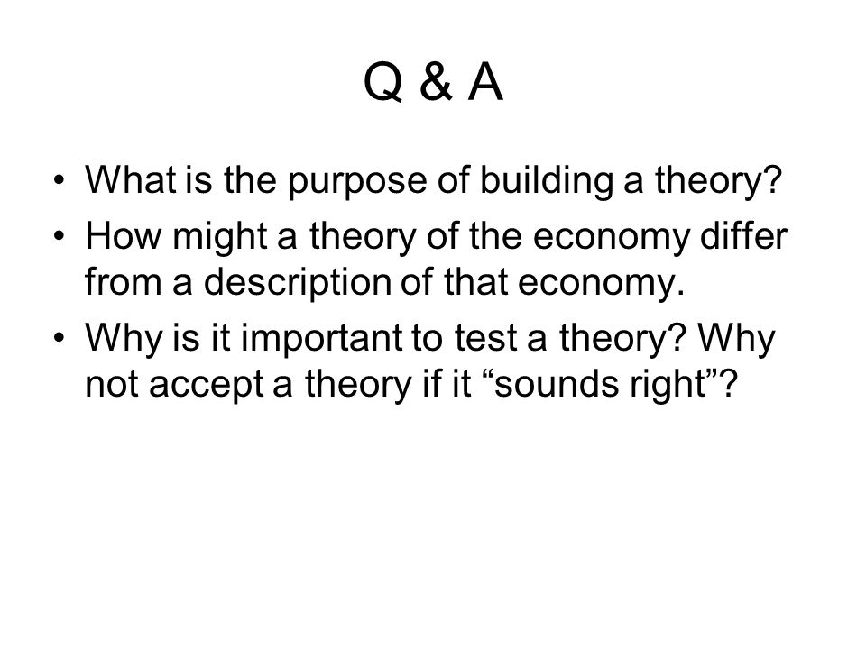 Q & A What is the purpose of building a theory? How might a theory of the economy differ from a description of that economy. Why is it important to te