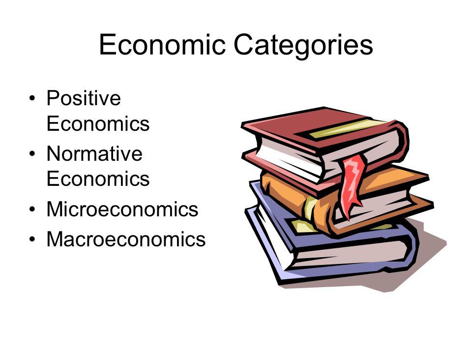 Economic Categories Positive economics: the study of what is in economic matters.