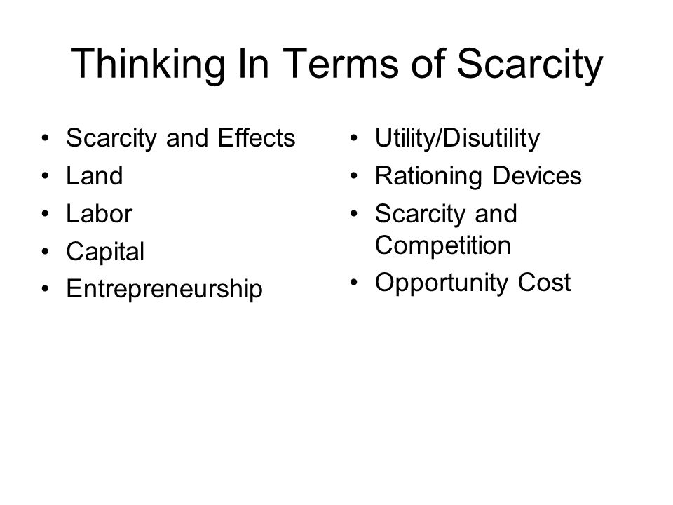 Thinking In Terms of Scarcity Scarcity and Effects Land Labor Capital Entrepreneurship Utility/Disutility Rationing Devices Scarcity and Competition O