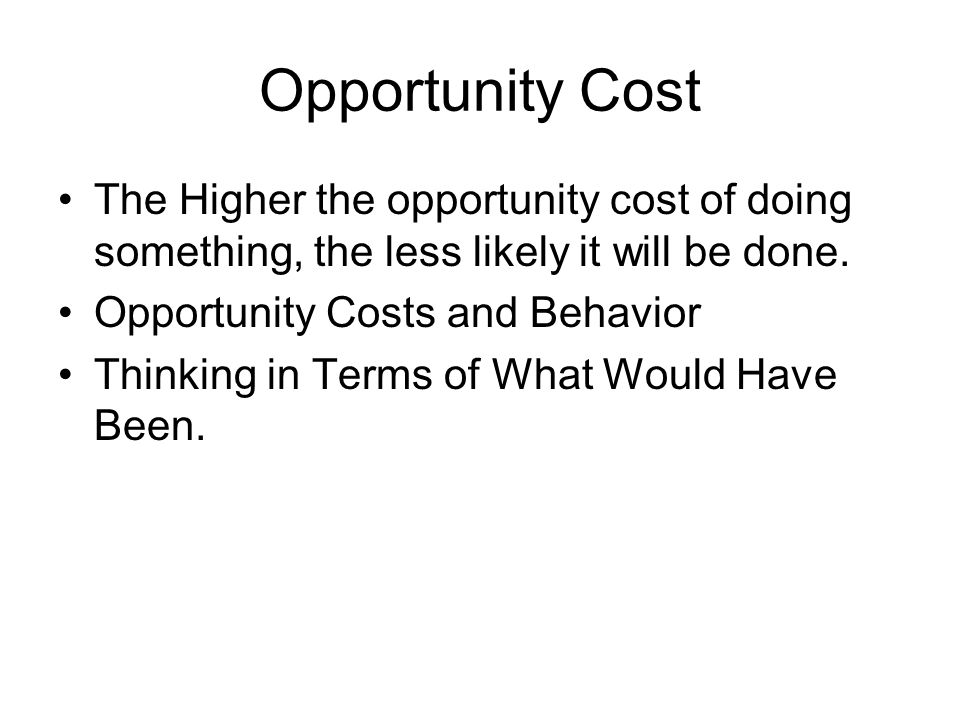 The Higher the opportunity cost of doing something, the less likely it will be done. Opportunity Costs and Behavior Thinking in Terms of What Would Ha