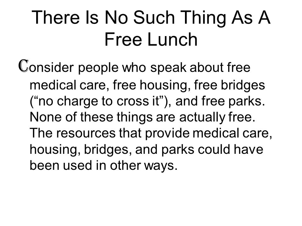 There Is No Such Thing As A Free Lunch C onsider people who speak about free medical care, free housing, free bridges ( no charge to cross it ), and free parks.
