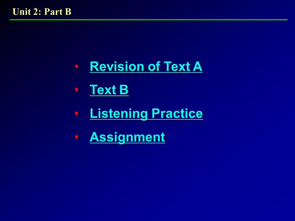 Revision of Text A Revision of Text ARevision of Text ARevision of Text A Text B Text BText BText B Listening Practice Listening PracticeListening PracticeListening Practice Assignment AssignmentAssignment Unit 2: Part B