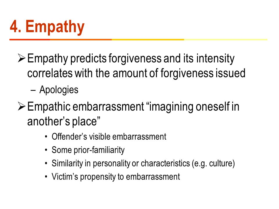 """4. Empathy  Empathy predicts forgiveness and its intensity correlates with the amount of forgiveness issued –Apologies  Empathic embarrassment """"imag"""