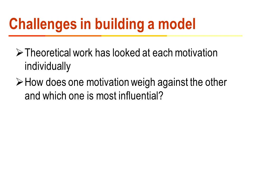Challenges in building a model  Theoretical work has looked at each motivation individually  How does one motivation weigh against the other and which one is most influential?