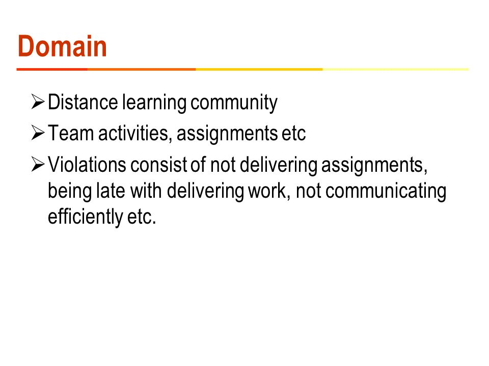 Domain  Distance learning community  Team activities, assignments etc  Violations consist of not delivering assignments, being late with delivering work, not communicating efficiently etc.