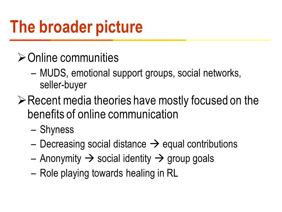 The broader picture  Online communities –MUDS, emotional support groups, social networks, seller-buyer  Recent media theories have mostly focused on the benefits of online communication –Shyness –Decreasing social distance  equal contributions –Anonymity  social identity  group goals –Role playing towards healing in RL