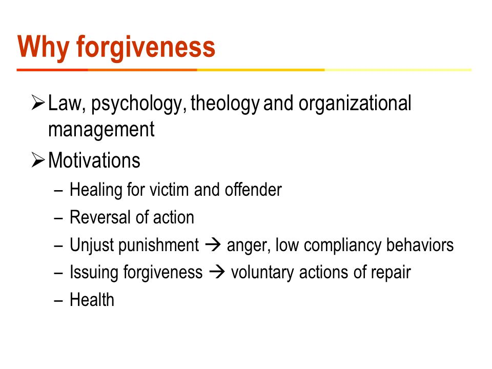 Why forgiveness  Law, psychology, theology and organizational management  Motivations –Healing for victim and offender –Reversal of action –Unjust punishment  anger, low compliancy behaviors –Issuing forgiveness  voluntary actions of repair –Health