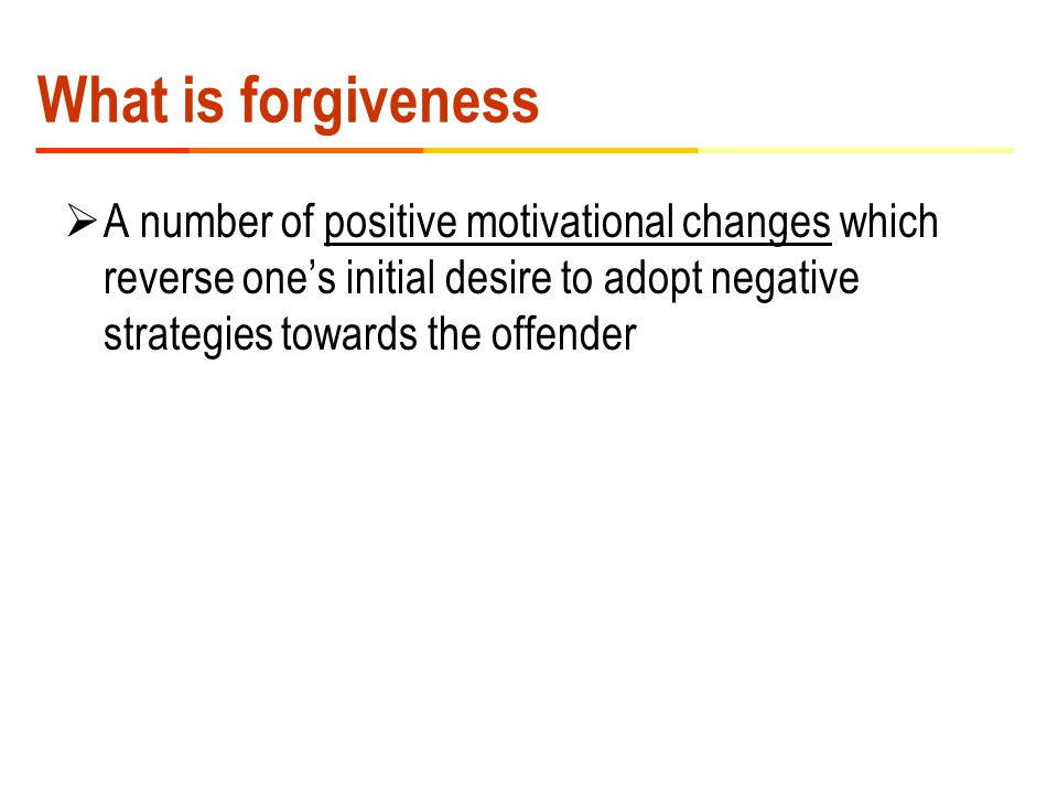What is forgiveness  A number of positive motivational changes which reverse one's initial desire to adopt negative strategies towards the offender