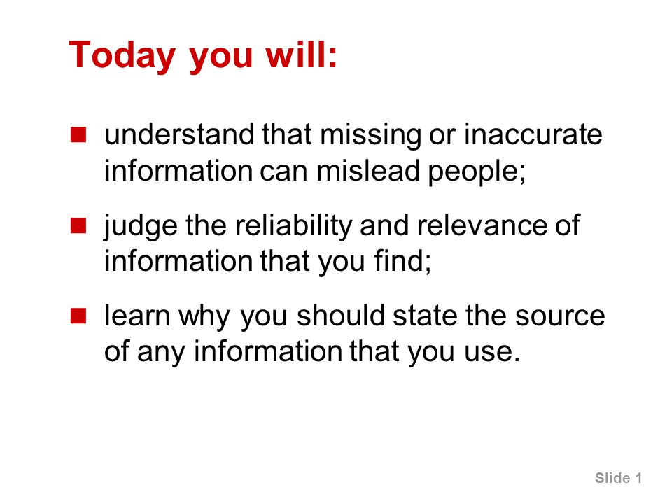 Slide 1 Today you will: understand that missing or inaccurate information can mislead people; judge the reliability and relevance of information that you find; learn why you should state the source of any information that you use.