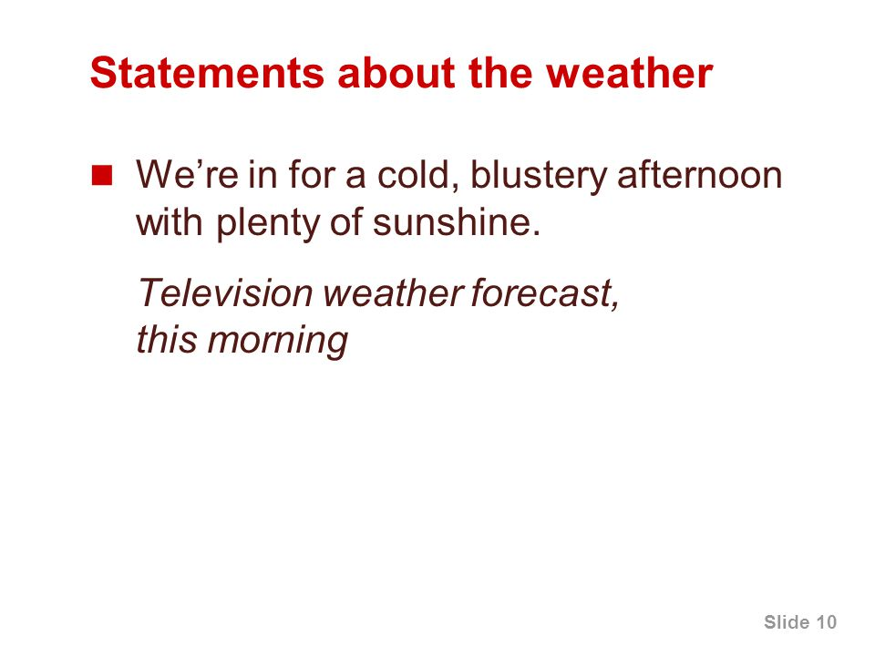 Slide 10 Statements about the weather We're in for a cold, blustery afternoon with plenty of sunshine.