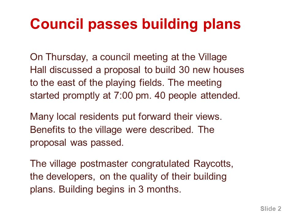 Slide 2 Council passes building plans On Thursday, a council meeting at the Village Hall discussed a proposal to build 30 new houses to the east of the playing fields.