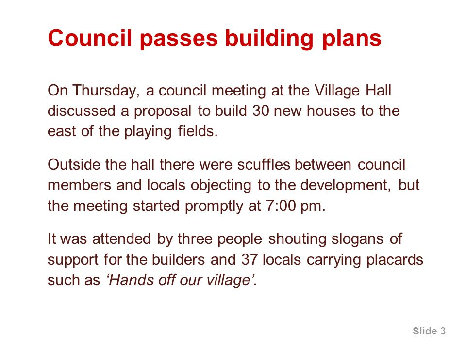 Slide 3 Council passes building plans On Thursday, a council meeting at the Village Hall discussed a proposal to build 30 new houses to the east of the playing fields.