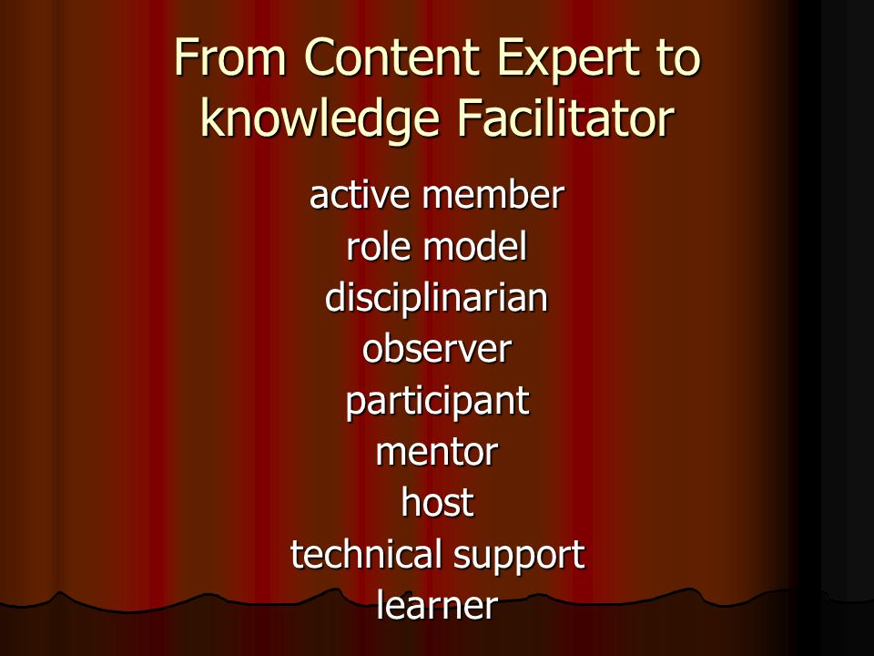 From Content Expert to knowledge Facilitator active member role model disciplinarianobserverparticipantmentorhost technical support learner