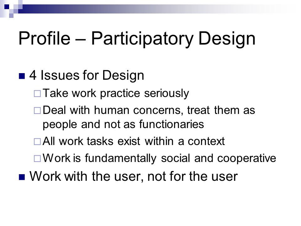 Profile – Participatory Design 4 Issues for Design  Take work practice seriously  Deal with human concerns, treat them as people and not as function
