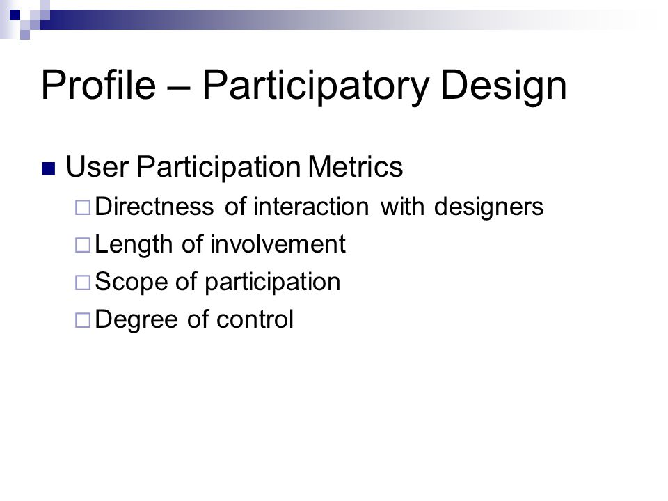 Profile – Participatory Design User Participation Metrics  Directness of interaction with designers  Length of involvement  Scope of participation