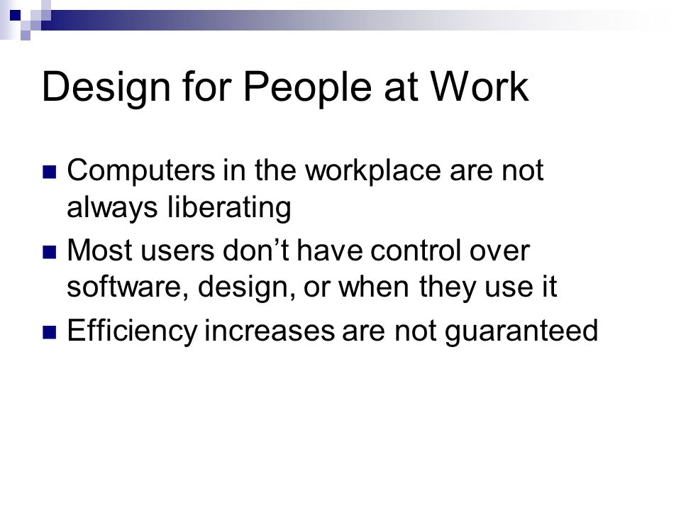 Design for People at Work Computers in the workplace are not always liberating Most users don't have control over software, design, or when they use i