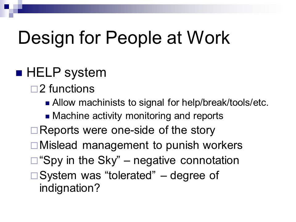 Design for People at Work HELP system  2 functions Allow machinists to signal for help/break/tools/etc. Machine activity monitoring and reports  Rep