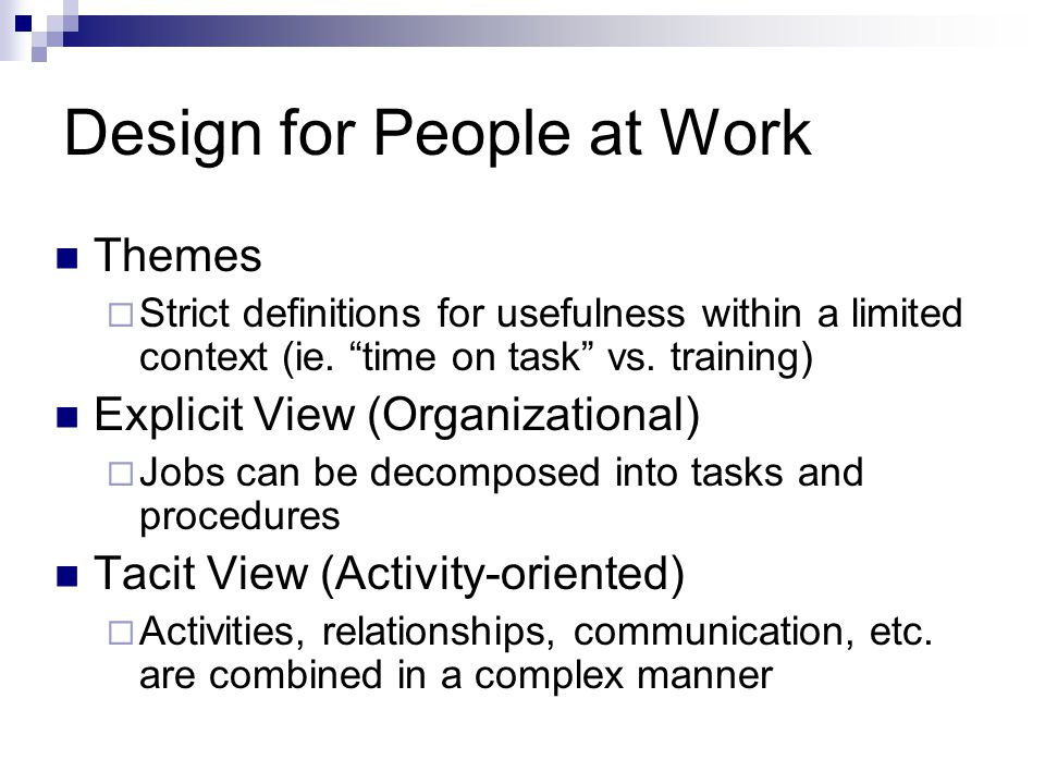 "Design for People at Work Themes  Strict definitions for usefulness within a limited context (ie. ""time on task"" vs. training) Explicit View (Organiz"