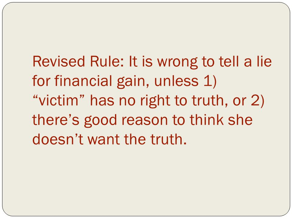 Revised Rule: It is wrong to tell a lie for financial gain, unless 1) victim has no right to truth, or 2) there's good reason to think she doesn't want the truth.