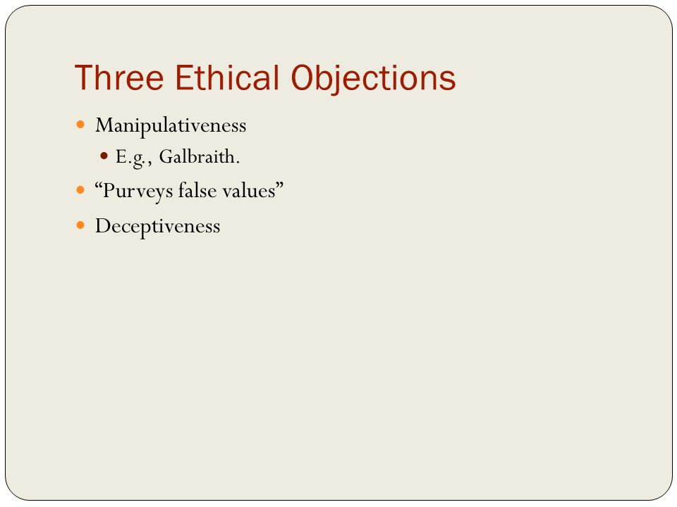 Three Ethical Objections Manipulativeness E.g., Galbraith. Purveys false values Deceptiveness