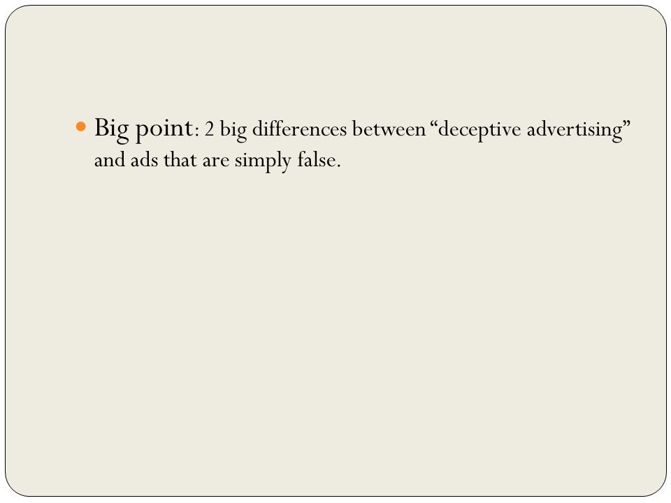 Big point : 2 big differences between deceptive advertising and ads that are simply false.