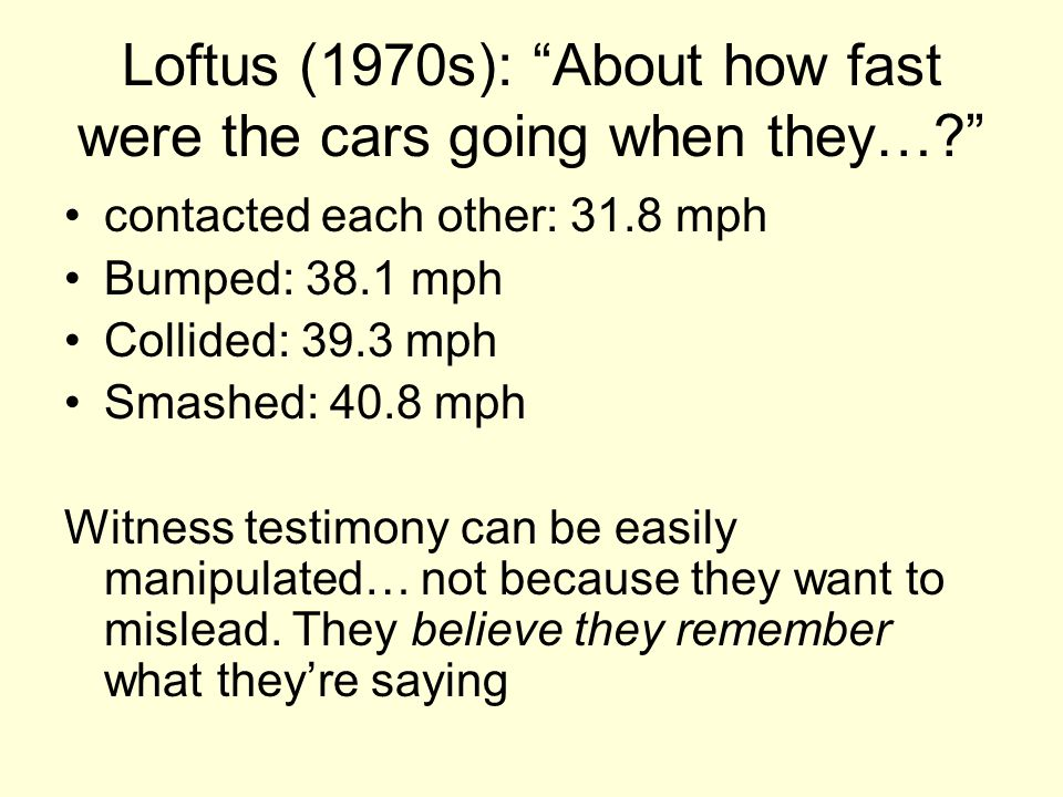 Loftus (1970s): About how fast were the cars going when they… contacted each other: 31.8 mph Bumped: 38.1 mph Collided: 39.3 mph Smashed: 40.8 mph Witness testimony can be easily manipulated… not because they want to mislead.