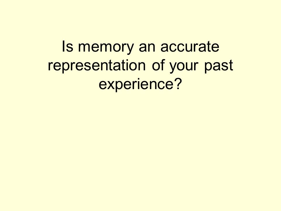 Is memory an accurate representation of your past experience